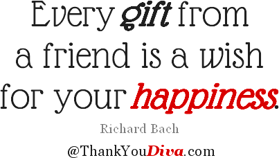 Thank you quotes for gifts: Every gift from a friend is a wish for your happiness. Richard Bach